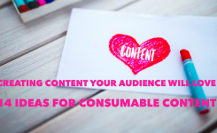 Creating Content Your Audience Will Love: 14 Ideas for Creating Consumable Content